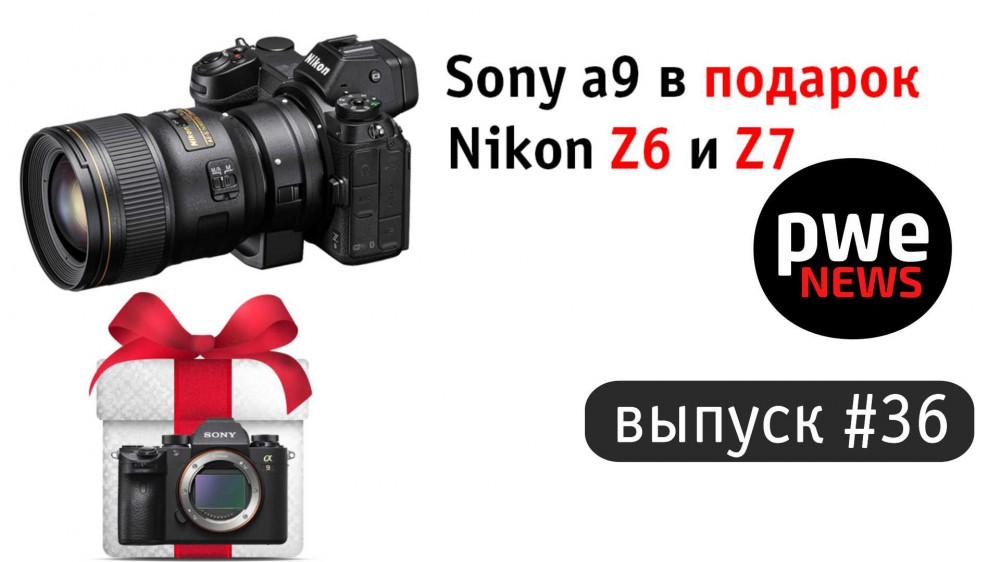 PWE News #36. Анонс Nikon Z6 и Z7, Sony a9 в подарок