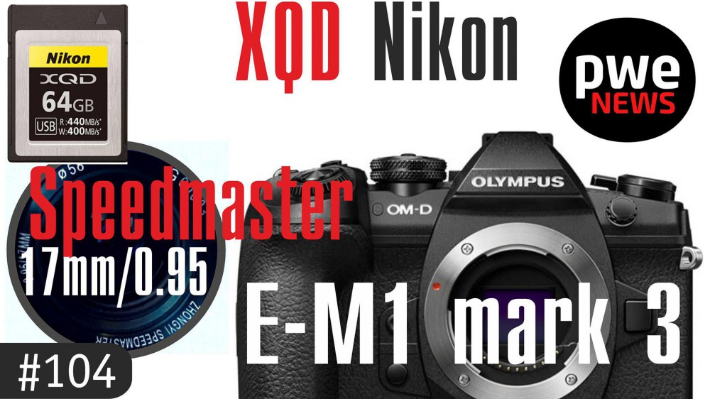 PWE News #104 | Olympus E-M1 III | 17mm f/0.95 Speedmaster | XQD от Nikon | Обновление Lightroom
