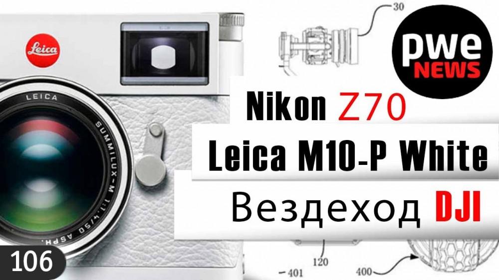PWE News #106 | Leica M10-P White | Слухи о Nikon Z70 | Вездеход DJI