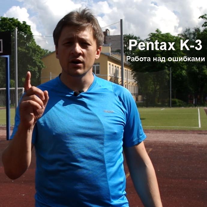 Pentax K-3. Работа над ошибками. Видеотест