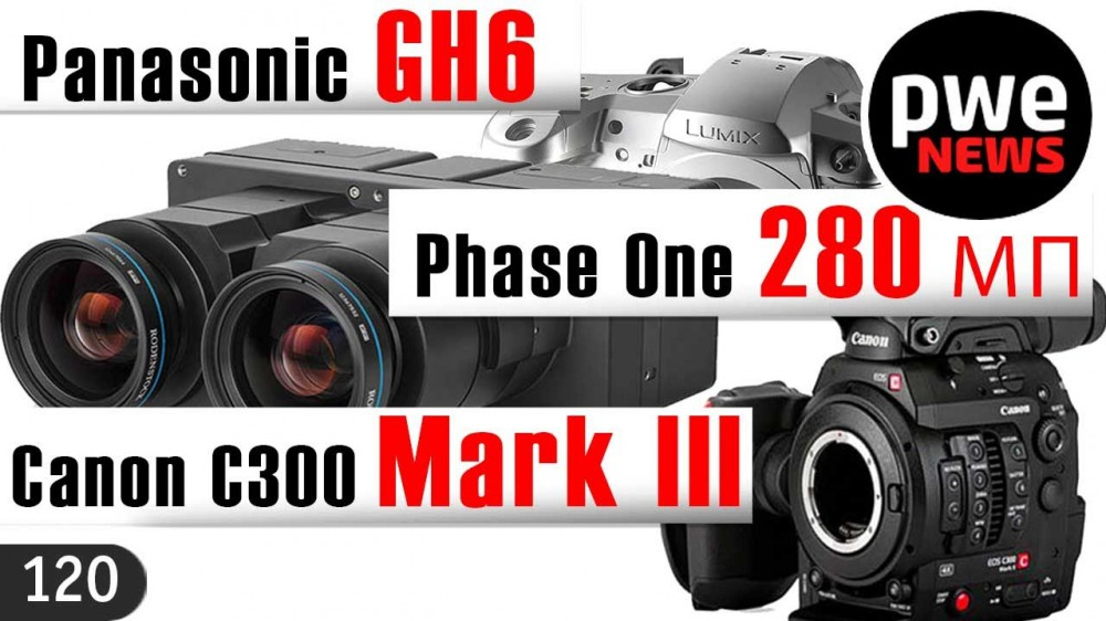 PWE News #120 | Canon C300 III | Pаnasonic GH6 | Phase One 280 МП | Godox AD1200 Pro